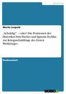 """Moritz Leopold: """"Schuldig!"""" – oder? Die Positionen der Historiker Fritz Fischer und Egmont Zechlin zur Kriegsschuldfrage des Ersten Weltkrieges"""