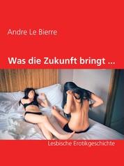 Was die Zukunft bringt ... - Lesbische Erotikgeschichte