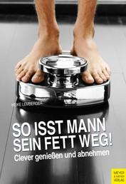 So isst Mann sein Fett weg! - Clever genießen und abnehmen