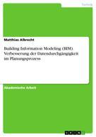 Matthias Albrecht: Building Information Modeling (BIM). Verbesserung der Datendurchgängigkeit im Planungsprozess