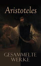 Aristoteles: Gesammelte Werke - Nikomachische Ethik + Metaphysik + Organon + Physik + Über die Dichtkunst