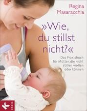 """""""Wie, du stillst nicht?"""" - Das Praxisbuch für Mütter, die nicht stillen wollen oder können"""