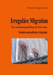 Irreguläre Migration - Wie Abschiebungshäftlinge die Welt sehen