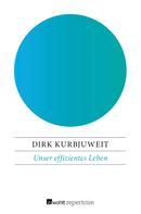 Dirk Kurbjuweit: Unser effizientes Leben