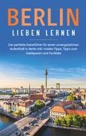 Erika Himstedt: Berlin lieben lernen: Der perfekte Reiseführer für einen unvergesslichen Aufenthalt in Berlin inkl. Insider-Tipps, Tipps zum Geldsparen und Packliste