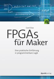 FPGAs für Maker - Eine praktische Einführung in programmierbare Logik