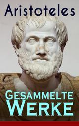 Gesammelte Werke - Metaphysik + Nikomachische Ethik + Organon + Physik + Über die Dichtkunst