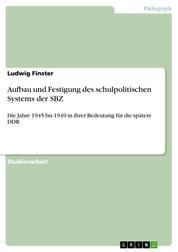 Aufbau und Festigung des schulpolitischen Systems der SBZ - Die Jahre 1945 bis 1949 in ihrer Bedeutung für die spätere DDR