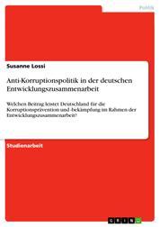 Anti-Korruptionspolitik in der deutschen Entwicklungszusammenarbeit - Welchen Beitrag leistet Deutschland für die Korruptionsprävention und -bekämpfung im Rahmen der Entwicklungszusammenarbeit?