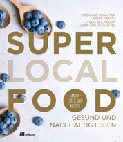 Super Local Food - Gesund und nachhaltig essen: Faktencheck und Rezepte
