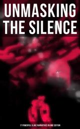 UNMASKING THE SILENCE - 17 Powerful Slave Narratives in One Edition - Memoirs of Frederick Douglass, Underground Railroad, 12 Years a Slave, Incidents in Life of a Slave Girl, Narrative of Sojourner Truth, Running A Thousand Miles for Freedom and many more