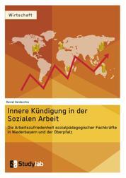Innere Kündigung in der Sozialen Arbeit - Die Arbeitszufriedenheit sozialpädagogischer Fachkräfte in Niederbayern und der Oberpfalz