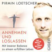 Annehmen und Loslassen - Das Hörbuch - Mit innerer Balance zu einem erfüllten Leben