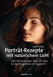 Porträt-Rezepte mit natürlichem Licht - Über 150 Anleitungen, Tipps und Tricks für das Fotografieren mit Tageslicht