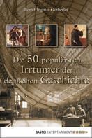 Bernd Ingmar Gutberlet: Die 50 populärsten Irrtümer der deutschen Geschichte ★★