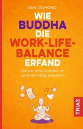 Wie Buddha die Work-Life-Balance erfand - Und wie seine Gedanken Ihnen heute den Alltag erleichtern