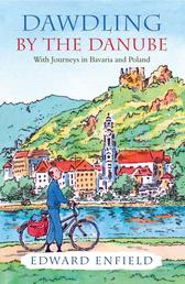 Dawdling by the Danube - With Journeys in Bavaria and Poland