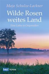 Wilde Rosen, weites Land - Eine Liebe in Ostpreußen