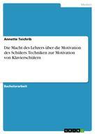 Annette Teichrib: Die Macht des Lehrers über die Motivation des Schülers. Techniken zur Motivation von Klavierschülern