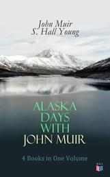 Alaska Days with John Muir: 4 Books in One Volume - Illustrated: Travels in Alaska, The Cruise of the Corwin, Stickeen and Alaska Days