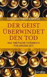 Der Geist überwindet den Tod - Das Tibetische Totenbuch für unsere Zeit