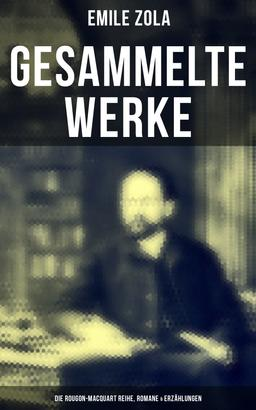 Gesammelte Werke von Emile Zola: Die Rougon-Macquart Reihe, Romane & Erzählungen