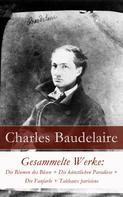 Charles Baudelaire: Gesammelte Werke: Die Blumen des Bösen + Die künstlichen Paradiese + Die Fanfarlo + Tableaux parisiens