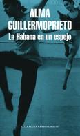 Alma Guillermoprieto: La Habana en un espejo