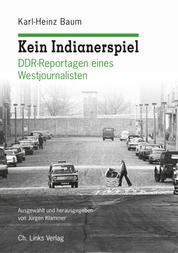 Kein Indianerspiel - DDR-Reportagen eines Westjournalisten Ausgewählt und herausgegeben von Jürgen Klammer