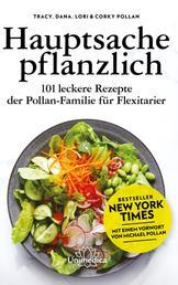 Hauptsache pflanzlich - 101 leckere Rezepte der Pollan-Familie für Flexitarier. Mit einem Vorwort von Michael Pollan.