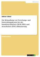 Adrian Talhof: Die Behandlung von Forschungs- und Entwicklungskosten bei der handelsrechtlichen (HGB, IFRS) und steuerlichen (EStG) Bilanzierung