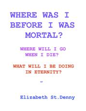 Where Was I Before I Became Mortal? - Where Will I Go When I Die? & What Will I Do in Eternity?
