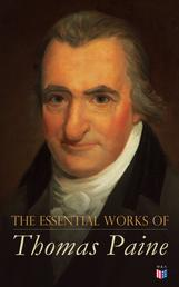 The Essential Works of Thomas Paine - Common Sense, The Rights of Man & The Age of Reason, Speeches, Letters and Biography