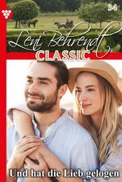 Leni Behrendt Classic 34 – Liebesroman - Und hat die Lieb' gelogen