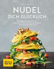 Nudel dich glücklich - Die neuesten Rezepte von Tagliatelletorte bis Ramen-Burger - Widerstand zwecklos!