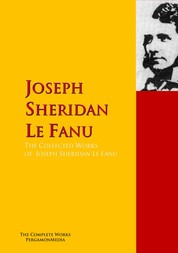 The Collected Works of Joseph Sheridan Le Fanu - The Complete Works PergamonMedia
