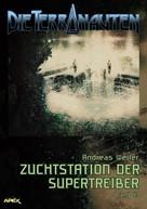Andreas Weiler: DIE TERRANAUTEN, Band 43: ZUCHTSTATION DER SUPERTREIBER