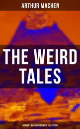 THE WEIRD TALES - Horror & Macabre Ultimate Collection - Dark Fantasy Classics: The Red Hand, A Fragment of Life, The Three Impostors, The Terror, The Secret Glory, The White People, The Great God Pan, The Shining Pyramid, The Great Return…