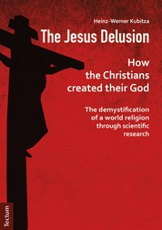 The Jesus Delusion - How the Christians created their God: The demystification of a world religion through scientific research