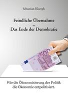 Sebastian Klarzyk: Feindliche Übernahme – Das Ende der Demokratie
