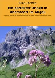 Ein perfekter Urlaub in Oberstdorf im Allgäu - - 100 Tipps, Ausflüge und Wanderbeschreibungen mit Bildern für einen unvergesslichen Urlaub -