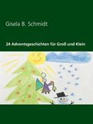 Gisela B. Schmidt: 24 Adventsgeschichten für Groß und Klein