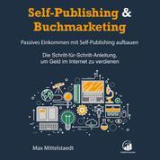 Self-Publishing & Buchmarketing - Passives Einkommen mit Self-Publishing - Die Schritt-für-Schritt-Anleitung, um Geld im Internet zu verdienen