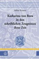 Sabine Kramer: Katharina von Bora in den schriftlichen Zeugnissen ihrer Zeit