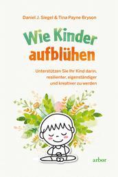 Wie Kinder aufblühen - Unterstützen Sie Ihr Kind darin, resilienter, eigenständiger und kreativer zu werden