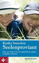 Kinder brauchen Seelenproviant - Was wir ihnen für ein glückliches Leben mitgeben können