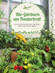 Bio-Gärtnern am Fensterbrett - Wie auf kleinstem Raum das ganze Jahr Gemüse, Kräuter, Salate und Obst wachsen
