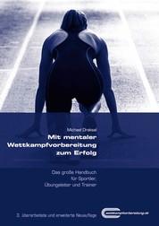 Mit mentaler Wettkampfvorbereitung zum Erfolg - Das große Handbuch für Sportler, Übungsleiter und Trainer