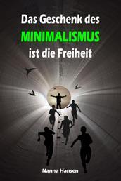 Das Geschenk des Minimalismus ist die Freiheit - Ballast über Bord werfen befreit! (Minimalismus-Guide: Ein Leben mit mehr Erfolg, Freiheit, Glück, Geld, Liebe und Zeit)