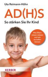 AD(H)S - So stärken Sie Ihr Kind - Was Eltern wissen müssen und wie sie helfen können